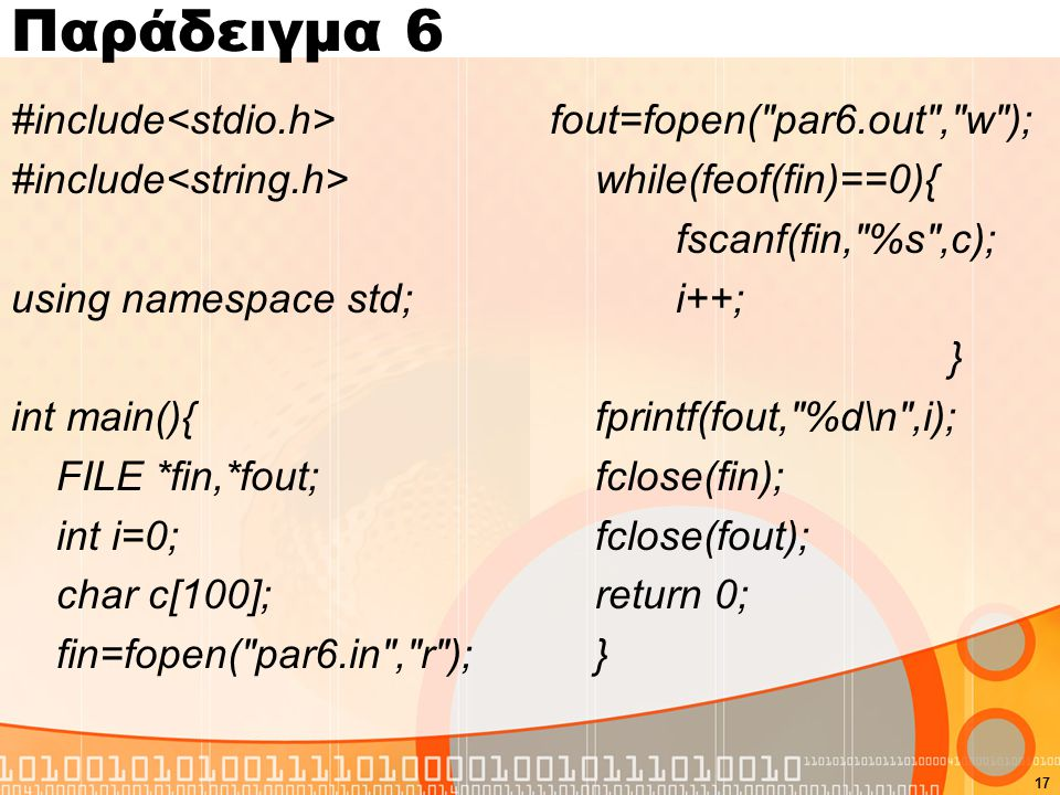 Παράδειγμα 6 #include<stdio.h> #include<string.h> using namespace std; int main(){ FILE *fin,*fout; int i=0; char c[100]; fin=fopen( par6.in , r );